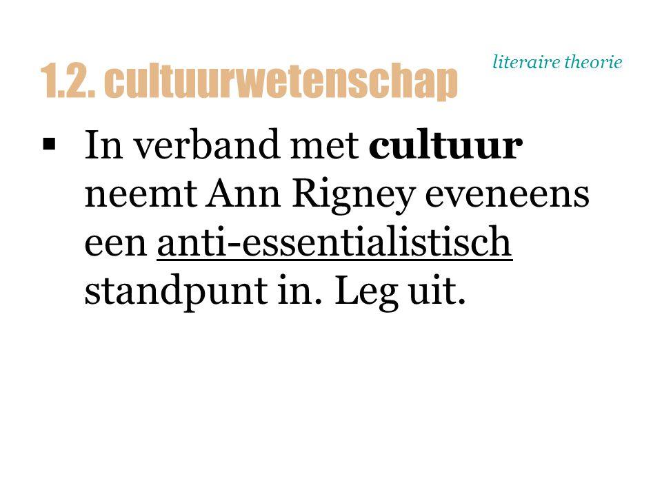 literaire theorie  In verband met cultuur neemt Ann Rigney eveneens een anti-essentialistisch standpunt in. Leg uit. 1.2. cultuurwetenschap