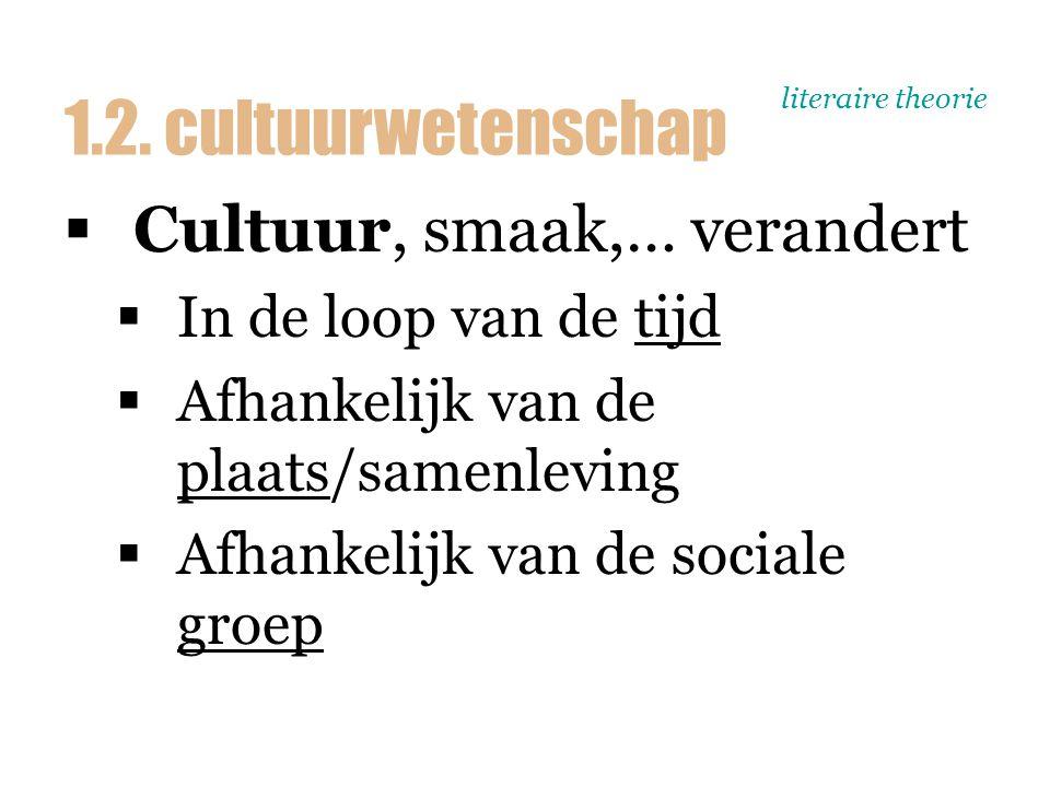 literaire theorie  Cultuur, smaak,… verandert  In de loop van de tijd  Afhankelijk van de plaats/samenleving  Afhankelijk van de sociale groep 1.2