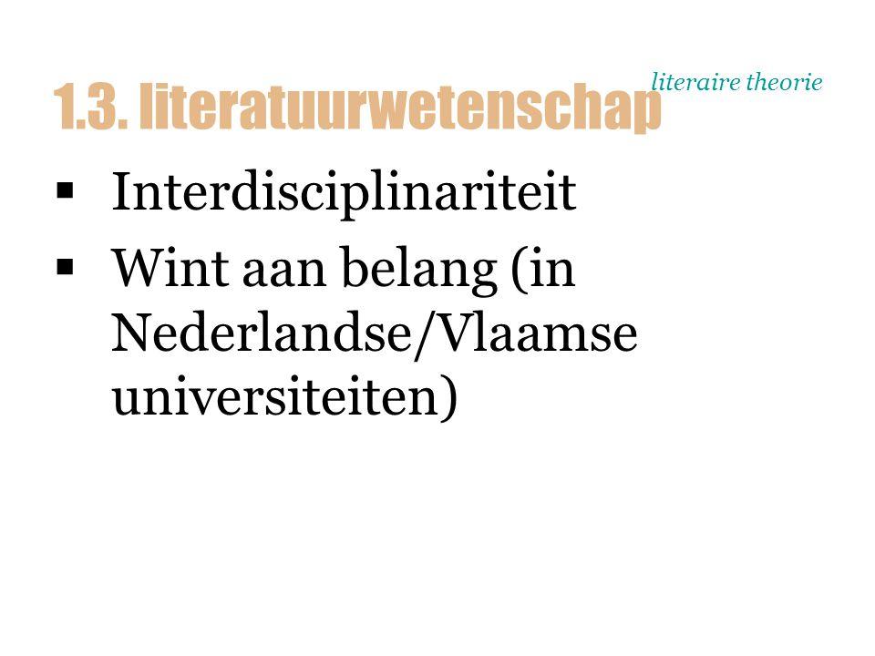 literaire theorie  Interdisciplinariteit  Wint aan belang (in Nederlandse/Vlaamse universiteiten) 1.3. literatuurwetenschap