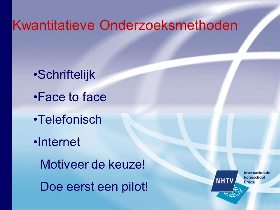 Kwantitatieve Onderzoeksmethoden Schriftelijk Face to face Telefonisch Internet Motiveer de keuze! Doe eerst een pilot!