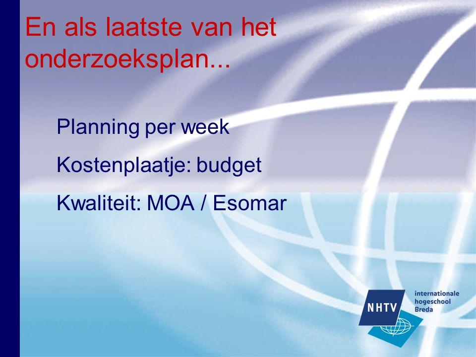 En als laatste van het onderzoeksplan... Planning per week Kostenplaatje: budget Kwaliteit: MOA / Esomar