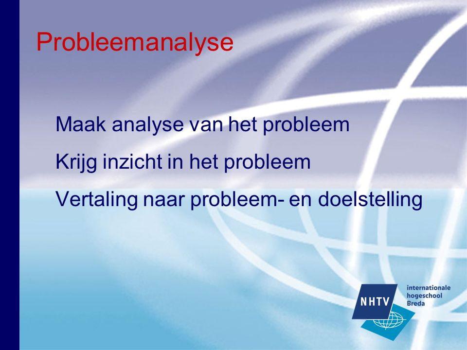 Probleem- en doelstelling Probleemstelling: hoofdvraag Doelstelling: doel van de opdrachtgever Onderzoeksvragen: uitwerking van probleemstelling Vergeet doelgroep niet!