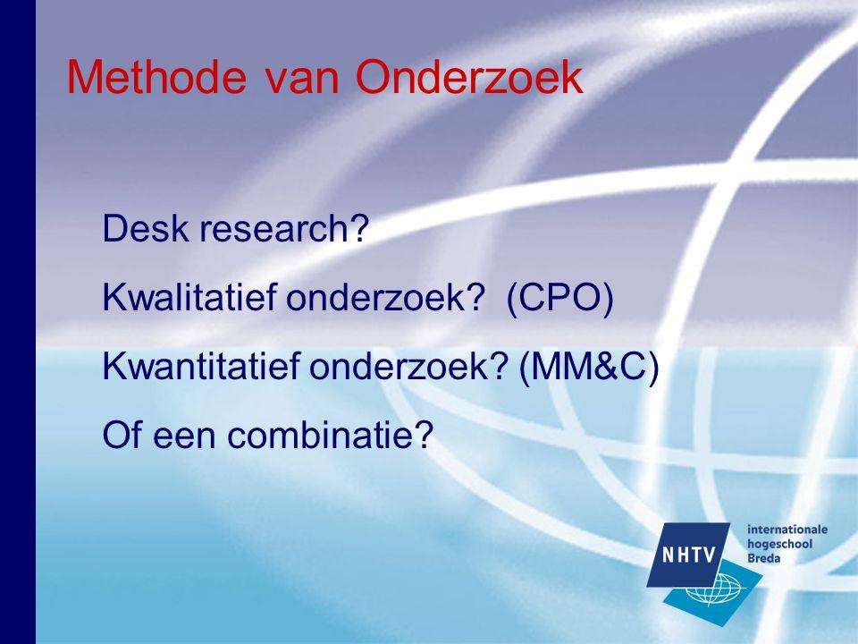 Methode van Onderzoek Desk research? Kwalitatief onderzoek? (CPO) Kwantitatief onderzoek? (MM&C) Of een combinatie?
