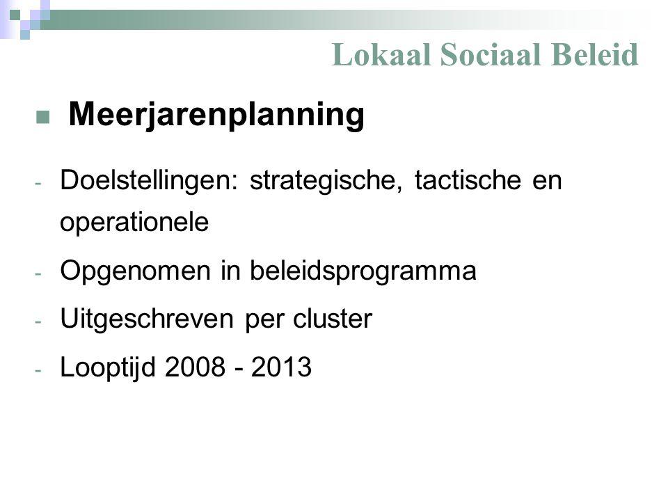 Lokaal Sociaal Beleid Meerjarenplanning - Doelstellingen: strategische, tactische en operationele - Opgenomen in beleidsprogramma - Uitgeschreven per cluster - Looptijd 2008 - 2013