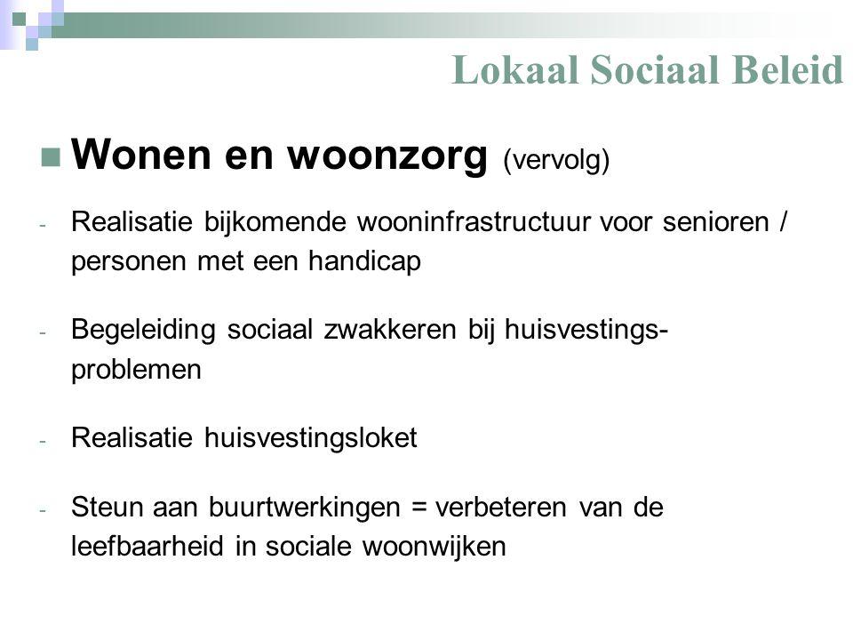 Lokaal Sociaal Beleid Wonen en woonzorg (vervolg) - Realisatie bijkomende wooninfrastructuur voor senioren / personen met een handicap - Begeleiding sociaal zwakkeren bij huisvestings- problemen - Realisatie huisvestingsloket - Steun aan buurtwerkingen = verbeteren van de leefbaarheid in sociale woonwijken