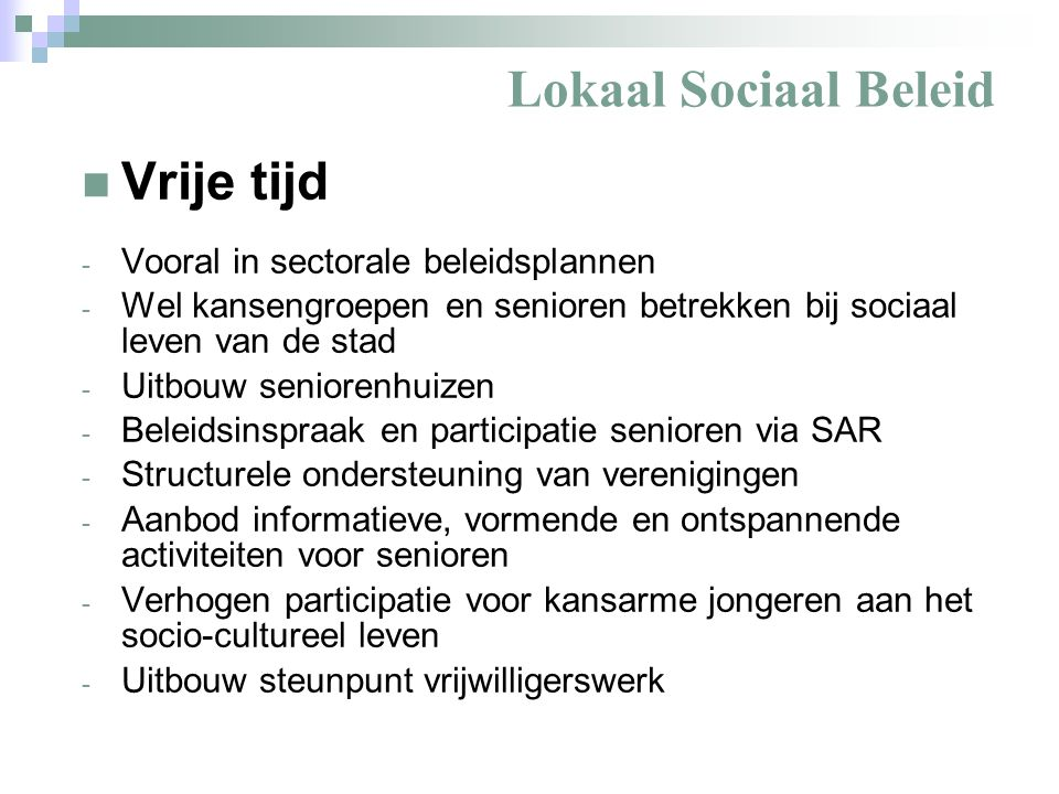 Lokaal Sociaal Beleid Vrije tijd - Vooral in sectorale beleidsplannen - Wel kansengroepen en senioren betrekken bij sociaal leven van de stad - Uitbouw seniorenhuizen - Beleidsinspraak en participatie senioren via SAR - Structurele ondersteuning van verenigingen - Aanbod informatieve, vormende en ontspannende activiteiten voor senioren - Verhogen participatie voor kansarme jongeren aan het socio-cultureel leven - Uitbouw steunpunt vrijwilligerswerk