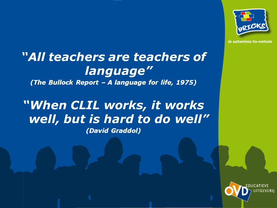 All teachers are teachers of language (The Bullock Report – A language for life, 1975) When CLIL works, it works well, but is hard to do well (David Graddol)