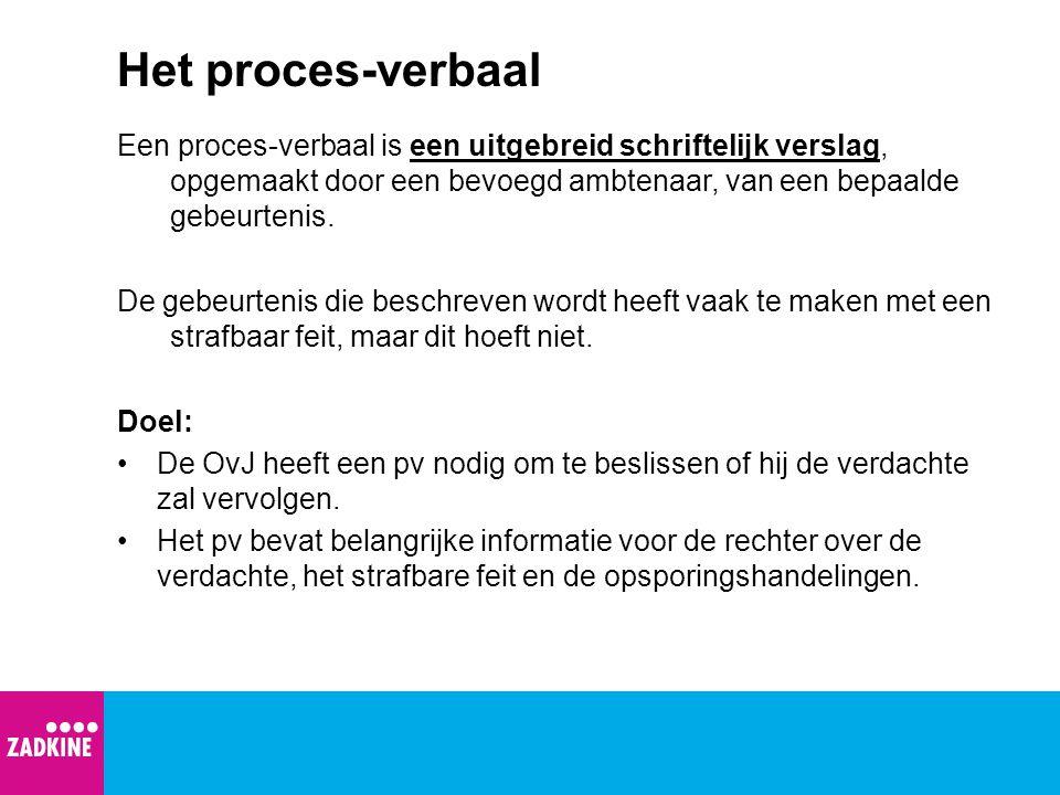 Het proces-verbaal Een proces-verbaal is een uitgebreid schriftelijk verslag, opgemaakt door een bevoegd ambtenaar, van een bepaalde gebeurtenis. De g