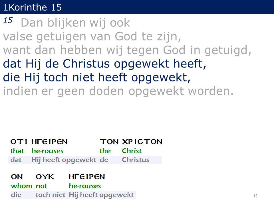 11 1Korinthe 15 15 Dan blijken wij ook valse getuigen van God te zijn, want dan hebben wij tegen God in getuigd, dat Hij de Christus opgewekt heeft, die Hij toch niet heeft opgewekt, indien er geen doden opgewekt worden.