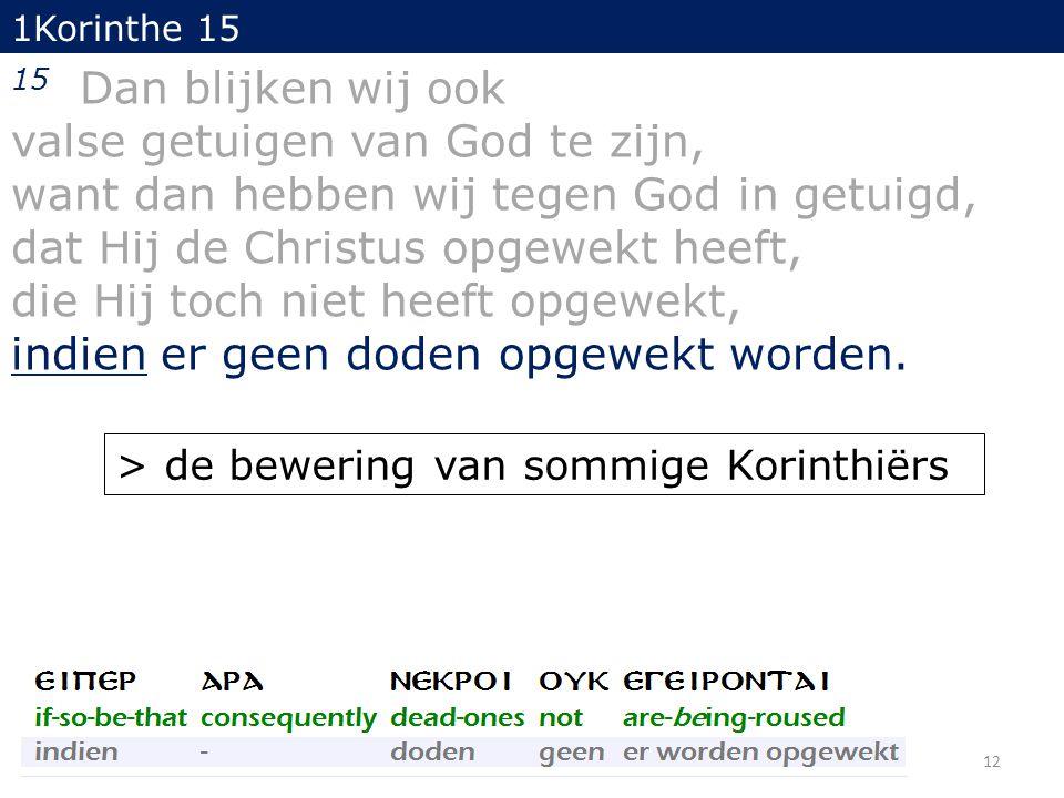 12 1Korinthe 15 15 Dan blijken wij ook valse getuigen van God te zijn, want dan hebben wij tegen God in getuigd, dat Hij de Christus opgewekt heeft, die Hij toch niet heeft opgewekt, indien er geen doden opgewekt worden.