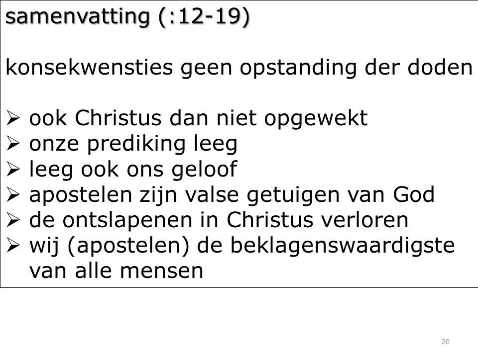 20 samenvatting (:12-19) konsekwensties geen opstanding der doden  ook Christus dan niet opgewekt  onze prediking leeg  leeg ook ons geloof  apost