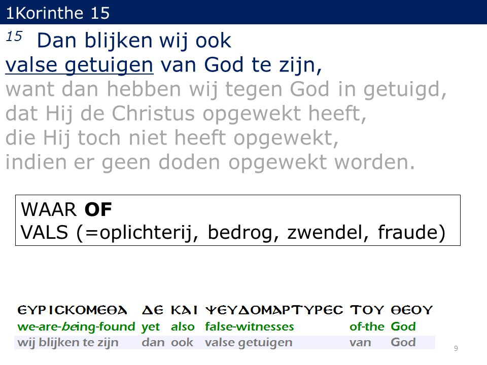 9 1Korinthe 15 15 Dan blijken wij ook valse getuigen van God te zijn, want dan hebben wij tegen God in getuigd, dat Hij de Christus opgewekt heeft, die Hij toch niet heeft opgewekt, indien er geen doden opgewekt worden.