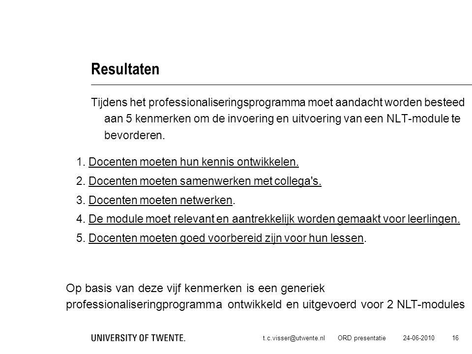 24-06-2010t.c.visser@utwente.nl ORD presentatie 16 Resultaten Tijdens het professionaliseringsprogramma moet aandacht worden besteed aan 5 kenmerken o