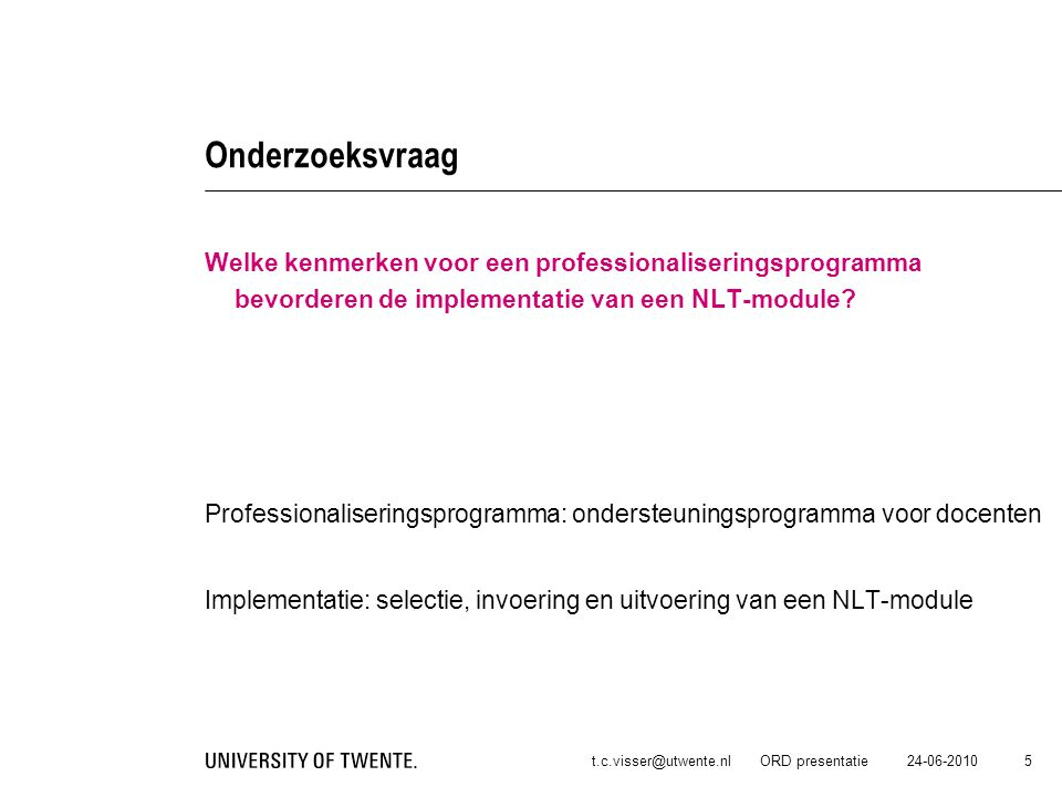 24-06-2010t.c.visser@utwente.nl ORD presentatie 6 Onderzoeksaanpak Bij het selecteren van deze kenmerken maken we gebruik van 3 bronnen: A.Implementatiekenmerken van scholen, B.Specifieke kenmerken van het vak NLT en C.Stimulerende factoren voor effectieve implementatie.