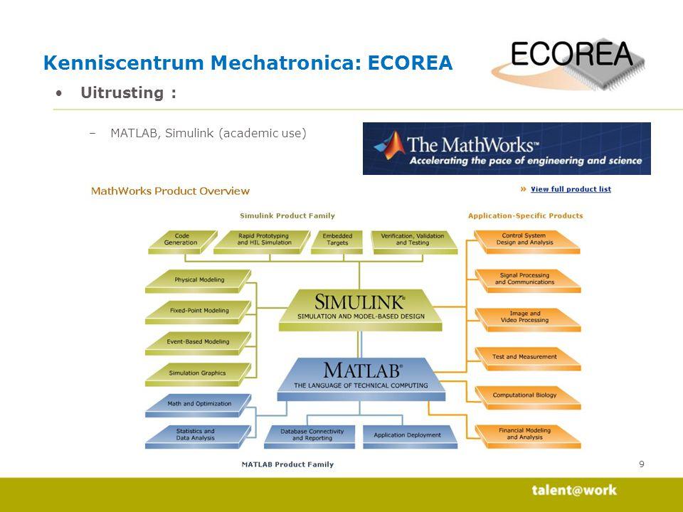 10 Uitrusting : –Visual Studio, LabView, C-compilers voor micro-controllers (academic use) Kenniscentrum Mechatronica: ECOREA