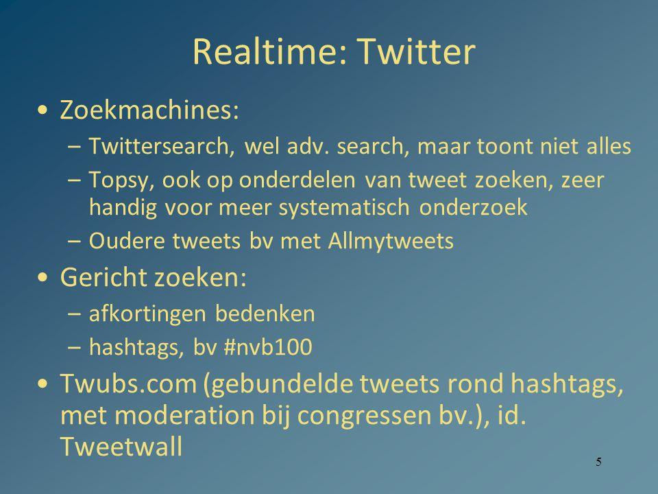 5 Realtime: Twitter Zoekmachines: –Twittersearch, wel adv. search, maar toont niet alles –Topsy, ook op onderdelen van tweet zoeken, zeer handig voor