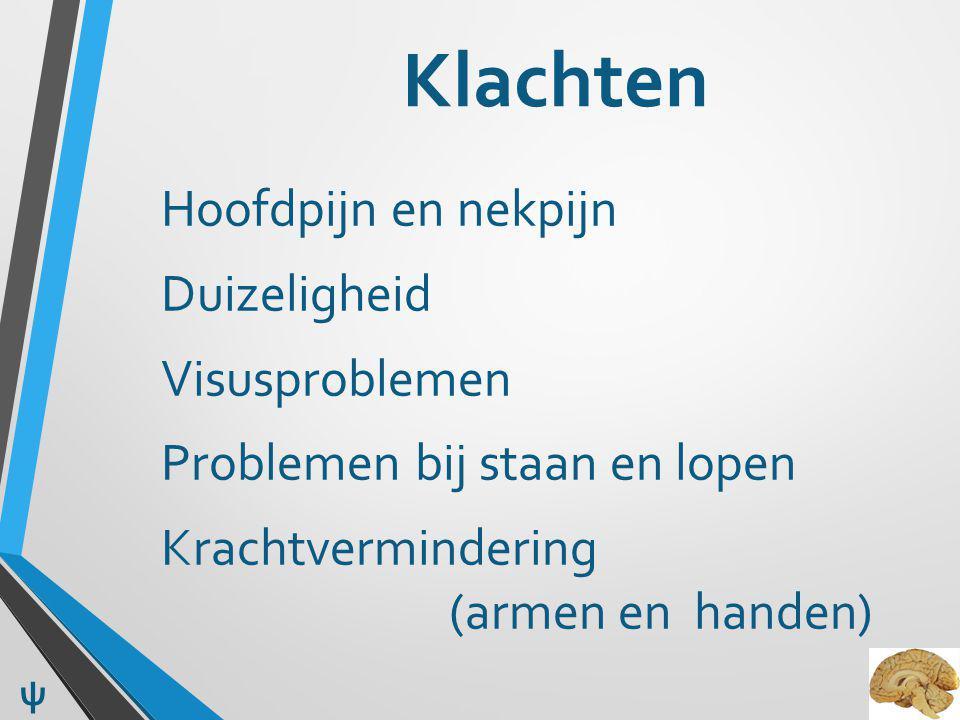 Klachten Hoofdpijn en nekpijn Duizeligheid Visusproblemen Problemen bij staan en lopen Krachtvermindering (armen en handen) ψ