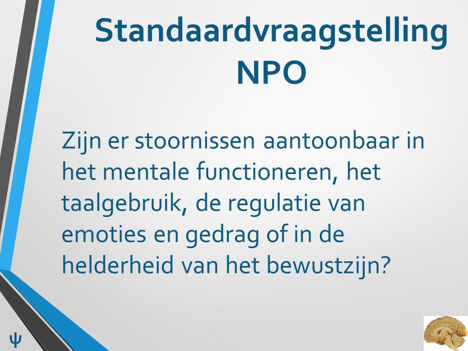 Standaardvraagstelling NPO Zijn er stoornissen aantoonbaar in het mentale functioneren, het taalgebruik, de regulatie van emoties en gedrag of in de helderheid van het bewustzijn.