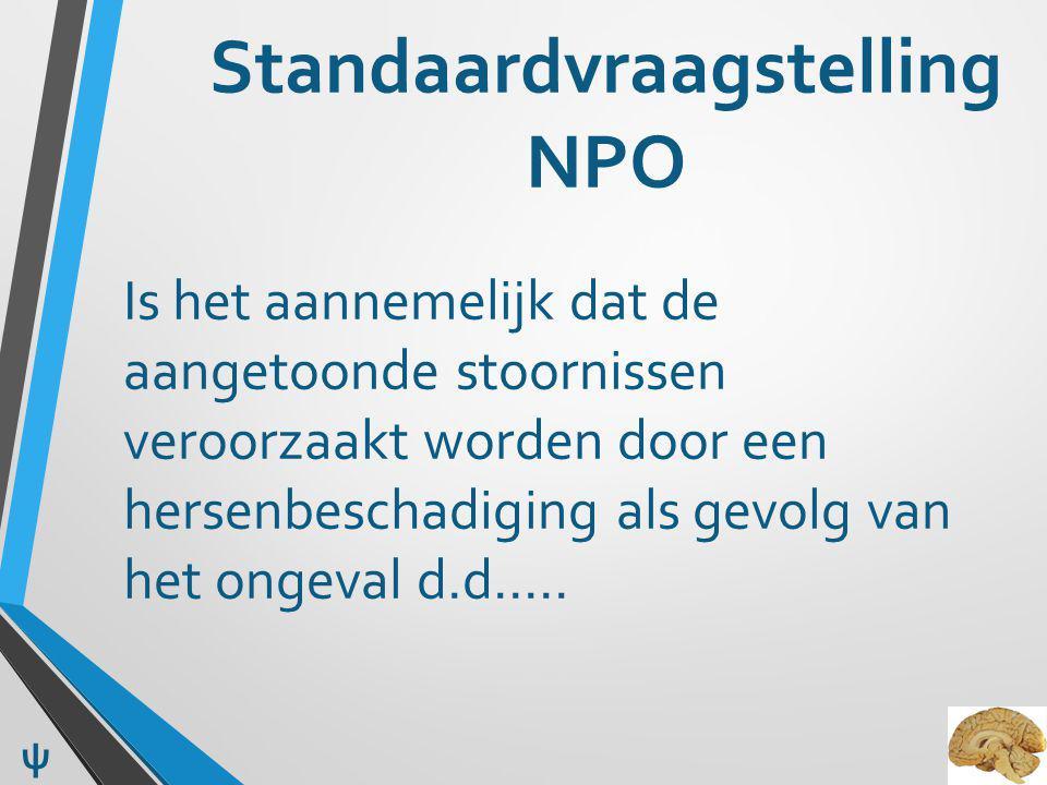 Standaardvraagstelling NPO Is het aannemelijk dat de aangetoonde stoornissen veroorzaakt worden door een hersenbeschadiging als gevolg van het ongeval d.d…..
