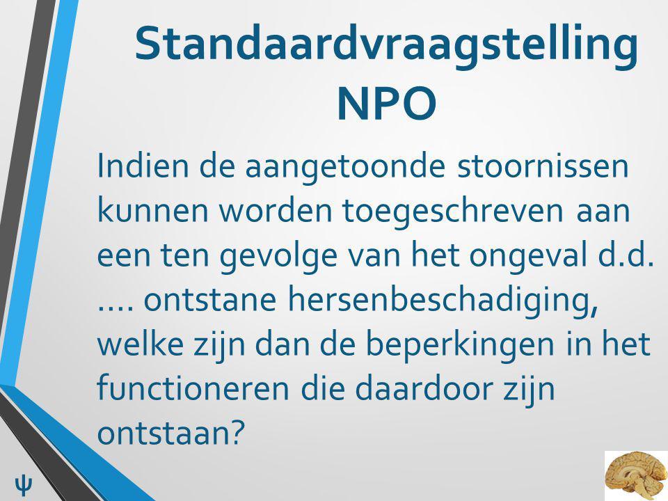 Standaardvraagstelling NPO Indien de aangetoonde stoornissen kunnen worden toegeschreven aan een ten gevolge van het ongeval d.d. …. ontstane hersenbe