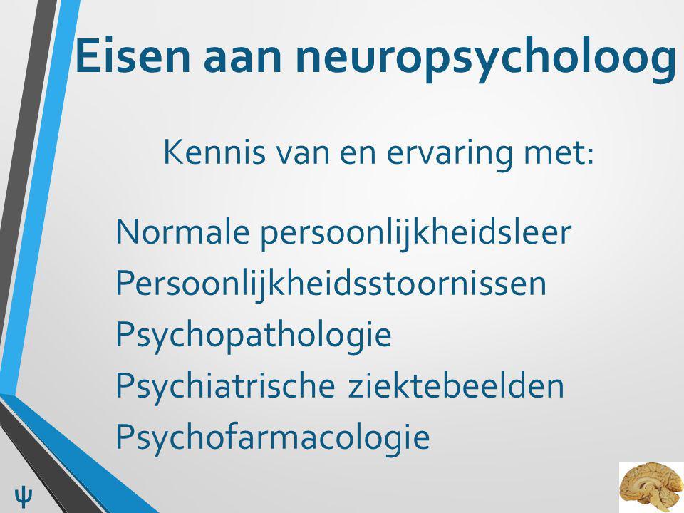 Eisen aan neuropsycholoog Kennis van en ervaring met: Normale persoonlijkheidsleer Persoonlijkheidsstoornissen Psychopathologie Psychiatrische ziektebeelden Psychofarmacologie ψ
