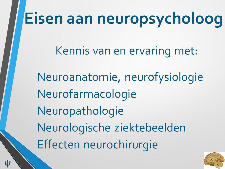 Eisen aan neuropsycholoog Kennis van en ervaring met: Neuroanatomie, neurofysiologie Neurofarmacologie Neuropathologie Neurologische ziektebeelden Eff
