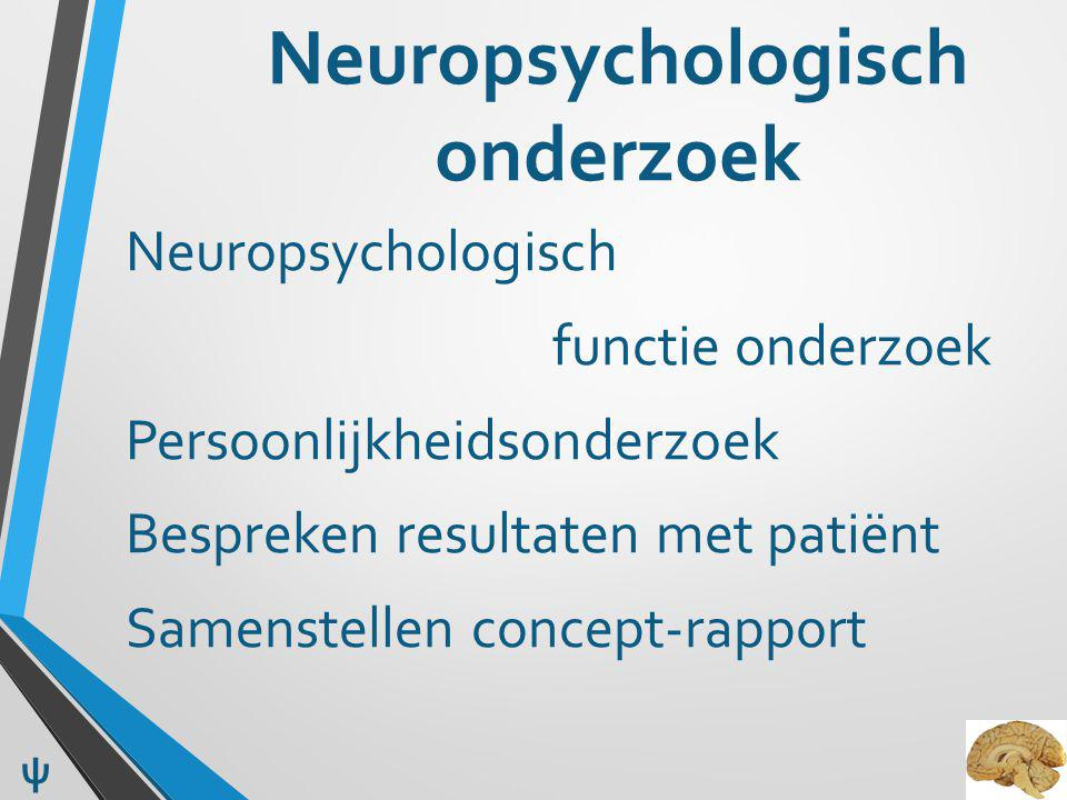 Neuropsychologisch onderzoek Neuropsychologisch functie onderzoek Persoonlijkheidsonderzoek Bespreken resultaten met patiënt Samenstellen concept-rapport ψ