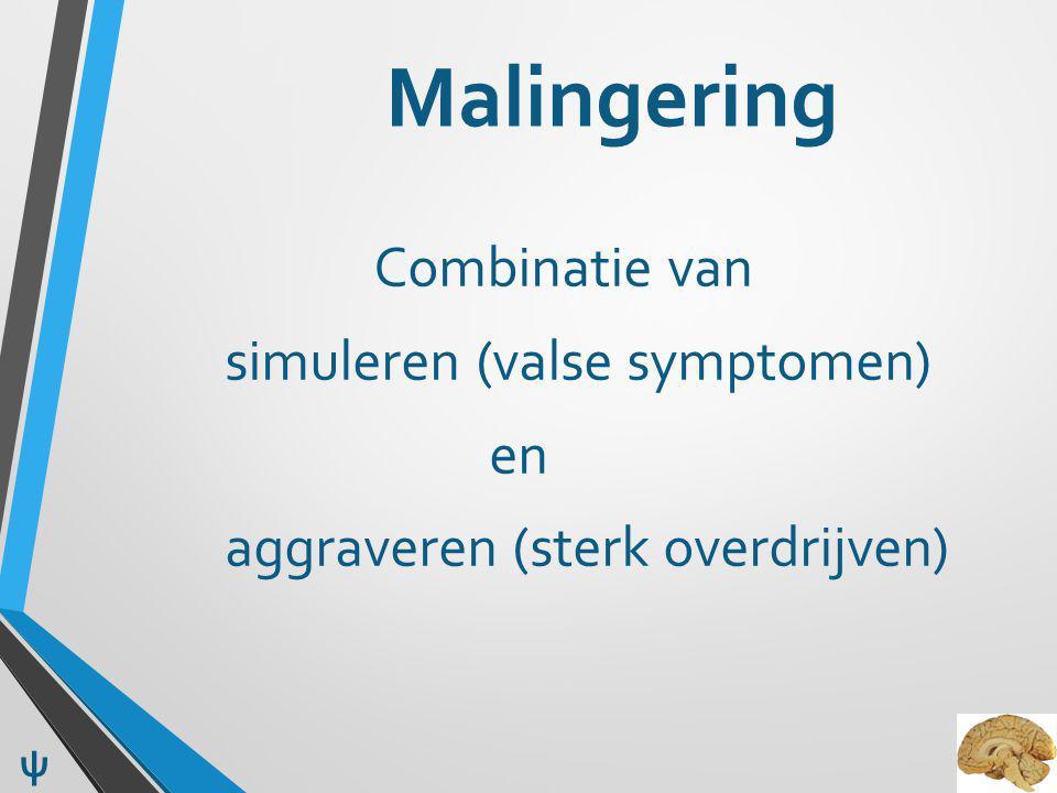 Malingering Combinatie van simuleren (valse symptomen) en aggraveren (sterk overdrijven) ψ