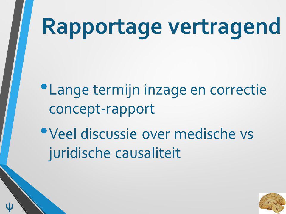 Rapportage vertragend Lange termijn inzage en correctie concept-rapport Veel discussie over medische vs juridische causaliteit ψ