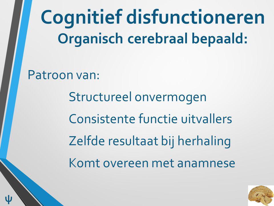 Cognitief disfunctioneren Organisch cerebraal bepaald: Patroon van: Structureel onvermogen Consistente functie uitvallers Zelfde resultaat bij herhaling Komt overeen met anamnese ψ