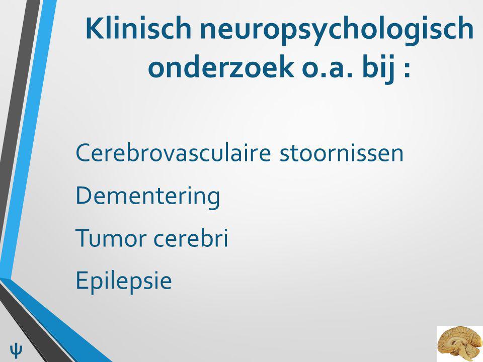 Klinisch neuropsychologisch onderzoek o.a. bij : Cerebrovasculaire stoornissen Dementering Tumor cerebri Epilepsie ψ