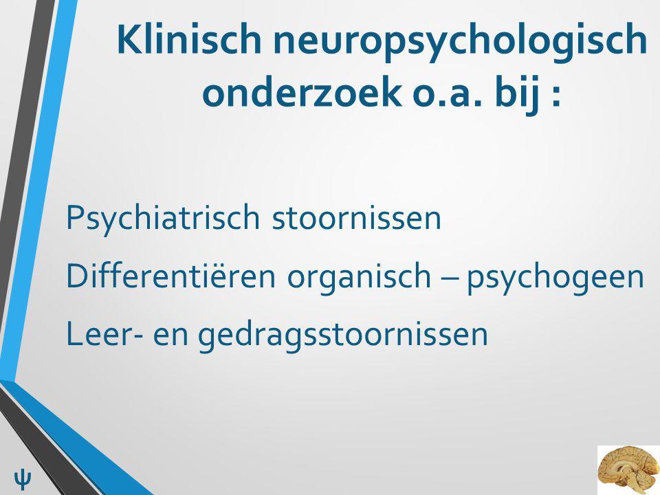 Klinisch neuropsychologisch onderzoek o.a. bij : Psychiatrisch stoornissen Differentiëren organisch – psychogeen Leer- en gedragsstoornissen ψ