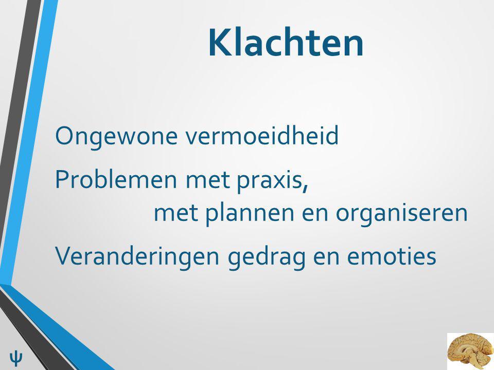 Klachten Ongewone vermoeidheid Problemen met praxis, met plannen en organiseren Veranderingen gedrag en emoties ψ