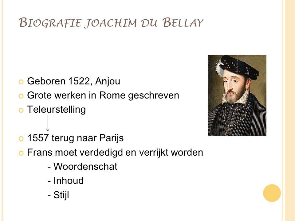 B IOGRAFIE JOACHIM DU B ELLAY Geboren 1522, Anjou Grote werken in Rome geschreven Teleurstelling 1557 terug naar Parijs Frans moet verdedigd en verrij