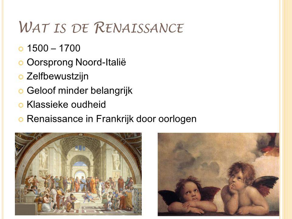 W AT IS DE R ENAISSANCE 1500 – 1700 Oorsprong Noord-Italië Zelfbewustzijn Geloof minder belangrijk Klassieke oudheid Renaissance in Frankrijk door oor