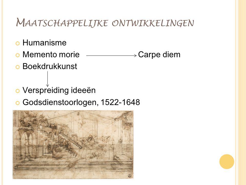 M AATSCHAPPELIJKE ONTWIKKELINGEN Humanisme Memento morieCarpe diem Boekdrukkunst Verspreiding ideeën Godsdienstoorlogen, 1522-1648