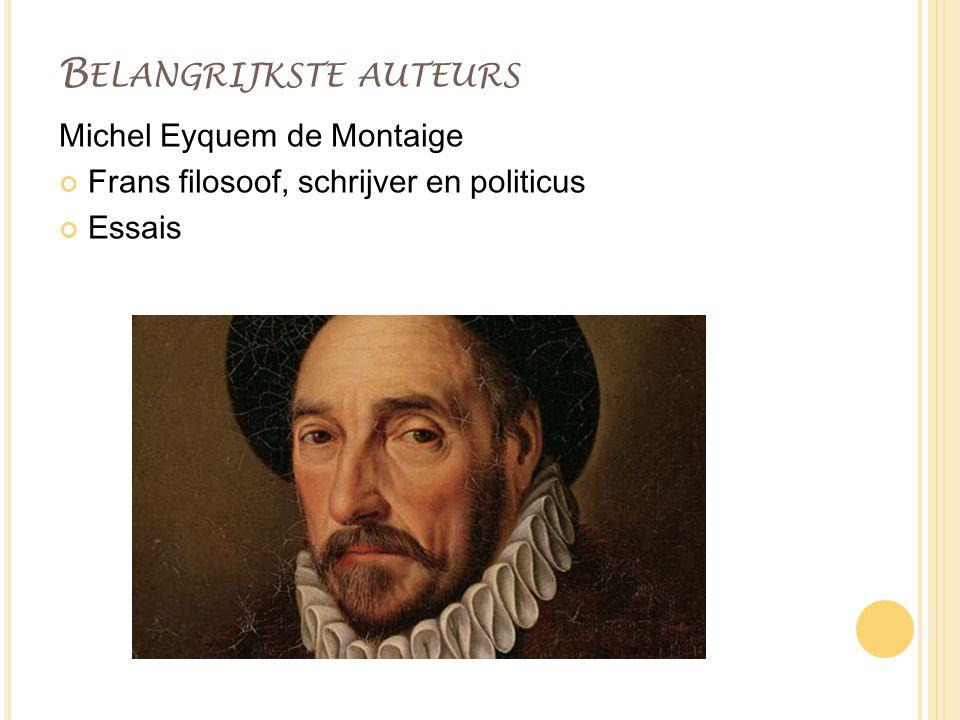 B ELANGRIJKSTE AUTEURS Michel Eyquem de Montaige Frans filosoof, schrijver en politicus Essais