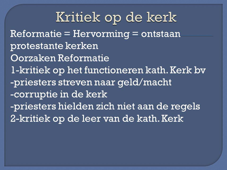 Reformatie = Hervorming = ontstaan protestante kerken Oorzaken Reformatie 1-kritiek op het functioneren kath. Kerk bv -priesters streven naar geld/mac
