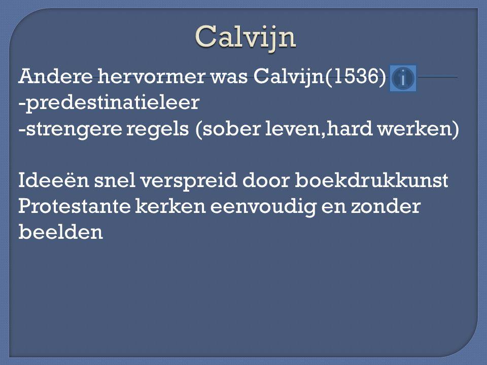 Andere hervormer was Calvijn(1536) -predestinatieleer -strengere regels (sober leven,hard werken) Ideeën snel verspreid door boekdrukkunst Protestante