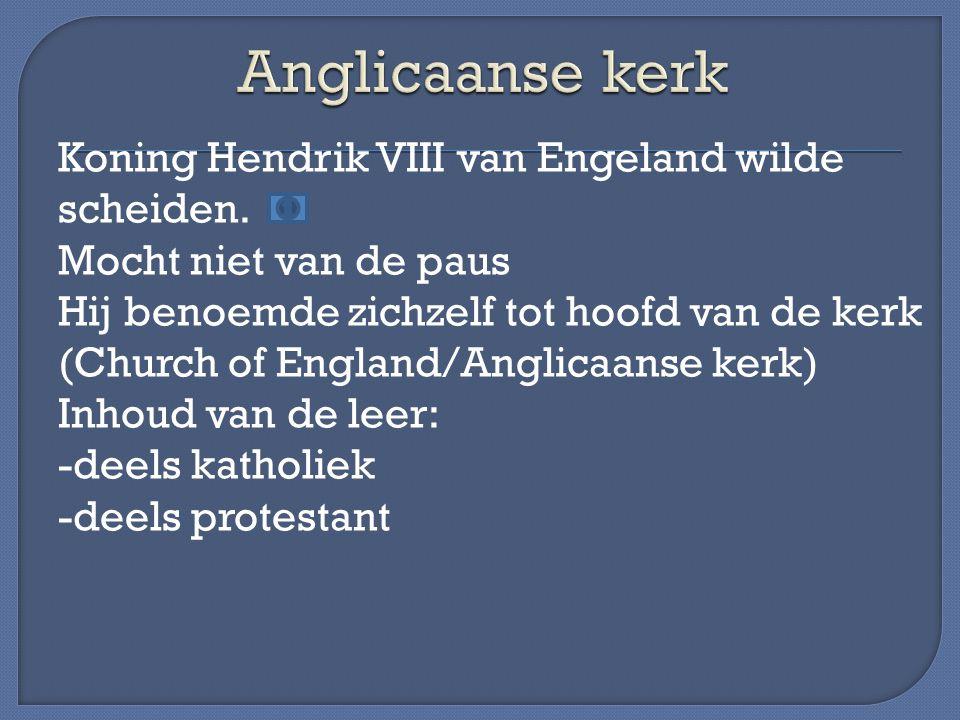 Koning Hendrik VIII van Engeland wilde scheiden. Mocht niet van de paus Hij benoemde zichzelf tot hoofd van de kerk (Church of England/Anglicaanse ker