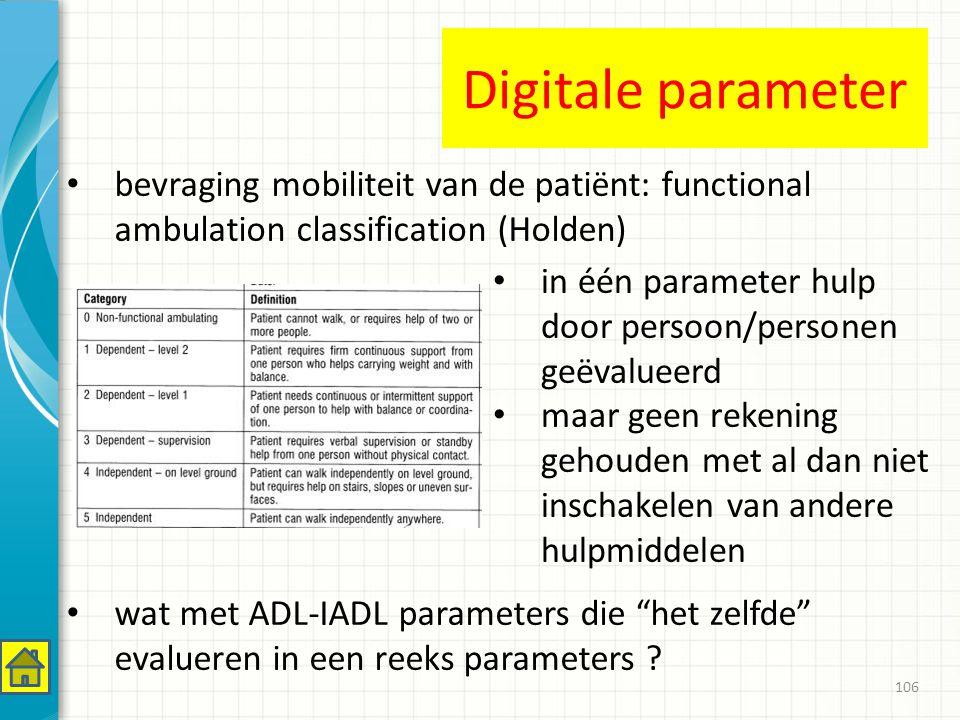 106 Digitale parameter bevraging mobiliteit van de patiënt: functional ambulation classification (Holden) in één parameter hulp door persoon/personen geëvalueerd maar geen rekening gehouden met al dan niet inschakelen van andere hulpmiddelen wat met ADL-IADL parameters die het zelfde evalueren in een reeks parameters ?