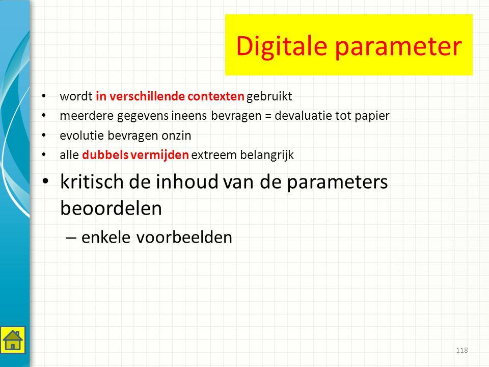 Digitale parameter wordt in verschillende contexten gebruikt meerdere gegevens ineens bevragen = devaluatie tot papier evolutie bevragen onzin alle dubbels vermijden extreem belangrijk kritisch de inhoud van de parameters beoordelen – enkele voorbeelden 118