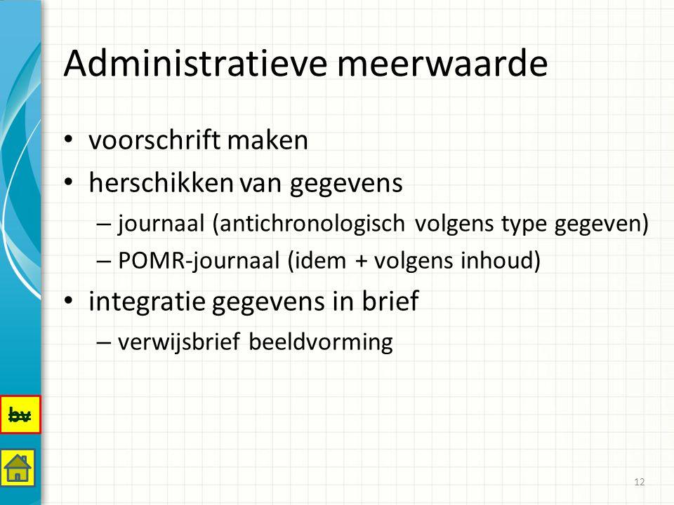 Administratieve meerwaarde voorschrift maken herschikken van gegevens – journaal (antichronologisch volgens type gegeven) – POMR-journaal (idem + volgens inhoud) integratie gegevens in brief – verwijsbrief beeldvorming 12 bv