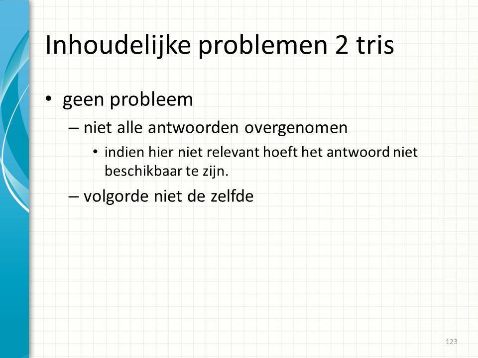 Inhoudelijke problemen 2 tris geen probleem – niet alle antwoorden overgenomen indien hier niet relevant hoeft het antwoord niet beschikbaar te zijn.