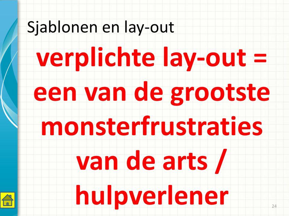 Sjablonen en lay-out verplichte lay-out = een van de grootste monsterfrustraties van de arts / hulpverlener 24