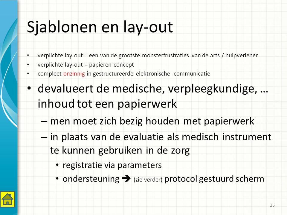 Sjablonen en lay-out verplichte lay-out = een van de grootste monsterfrustraties van de arts / hulpverlener verplichte lay-out = papieren concept compleet onzinnig in gestructureerde elektronische communicatie devalueert de medische, verpleegkundige, … inhoud tot een papierwerk – men moet zich bezig houden met papierwerk – in plaats van de evaluatie als medisch instrument te kunnen gebruiken in de zorg registratie via parameters ondersteuning  (zie verder) protocol gestuurd scherm 26