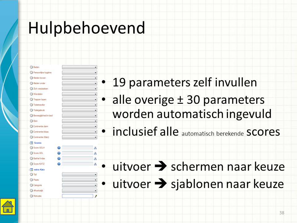 Hulpbehoevend 19 parameters zelf invullen alle overige ± 30 parameters worden automatisch ingevuld inclusief alle automatisch berekende scores uitvoer  schermen naar keuze uitvoer  sjablonen naar keuze 38