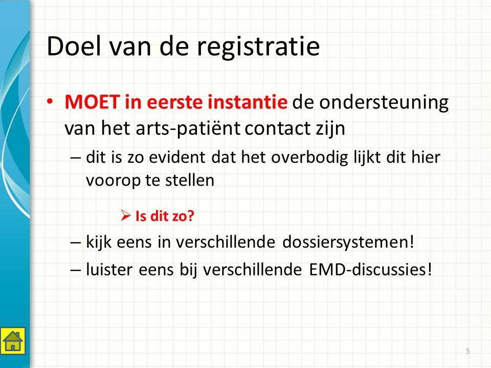 Doel van de registratie MOET in eerste instantie de ondersteuning van het arts-patiënt contact zijn – dit is zo evident dat het overbodig lijkt dit hier voorop te stellen  Is dit zo.