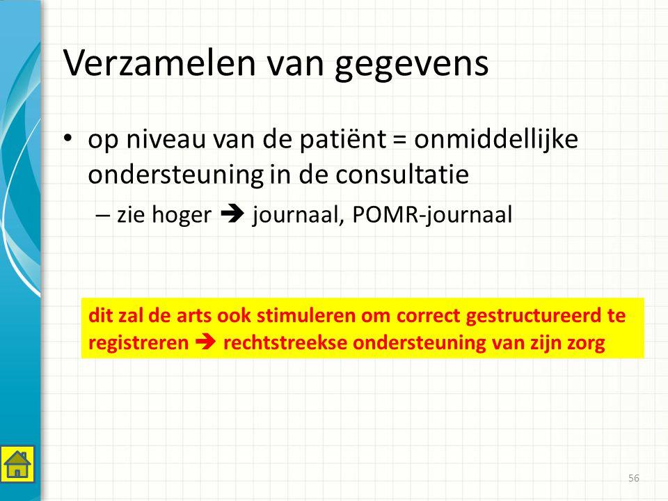 Verzamelen van gegevens op niveau van de patiënt = onmiddellijke ondersteuning in de consultatie – zie hoger  journaal, POMR-journaal 56 dit zal de arts ook stimuleren om correct gestructureerd te registreren  rechtstreekse ondersteuning van zijn zorg