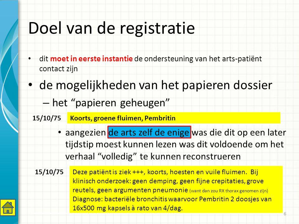 dit moet in eerste instantie de ondersteuning van het arts-patiënt contact zijn de mogelijkheden van het papieren dossier – het papieren geheugen aangezien de arts zelf de enige was die dit op een later tijdstip moest kunnen lezen was dit voldoende om het verhaal volledig te kunnen reconstrueren Doel van de registratie 6 15/10/75Koorts, groene fluimen, Pembritin 15/10/75Deze patiënt is ziek +++, koorts, hoesten en vuile fluimen.